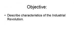 Objective Describe characteristics of the Industrial Revolution Do