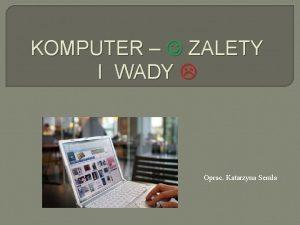 KOMPUTER ZALETY I WADY Oprac Katarzyna Semla POZYTYWNE