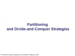 Partitioning and DivideandConquer Strategies ITCS 45145 Cluster Computing