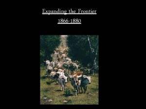Expanding the Frontier 1866 1880 Spanish Origins The