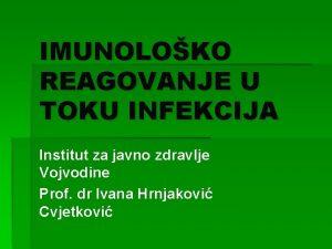 IMUNOLOKO REAGOVANJE U TOKU INFEKCIJA Institut za javno