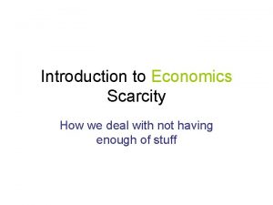 Introduction to Economics Scarcity How we deal with