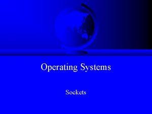 Operating Systems Sockets Outline Socket basics Socket details