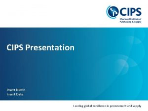 CIPS Presentation Insert Name Insert Date Leading global