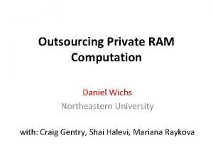 Outsourcing Private RAM Computation Daniel Wichs Northeastern University