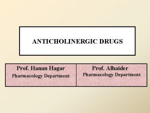 ANTICHOLINERGIC DRUGS Prof Hanan Hagar Prof Alhaider Pharmacology