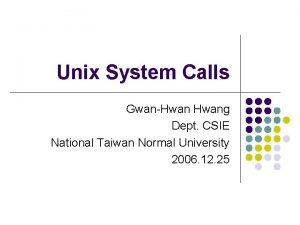 Unix System Calls GwanHwang Dept CSIE National Taiwan