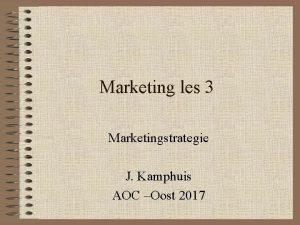 Marketing les 3 Marketingstrategie J Kamphuis AOC Oost