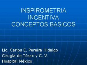 INSPIROMETRIA INCENTIVA CONCEPTOS BASICOS Lic Carlos E Pereira
