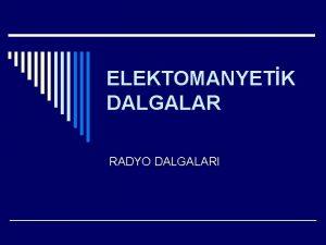 ELEKTOMANYETK DALGALAR RADYO DALGALARI NDEKLER o RADYO DALGALARININ