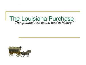 The Louisiana Purchase The greatest real estate deal