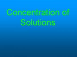 Concentration of Solutions Concentration A measurement that describes