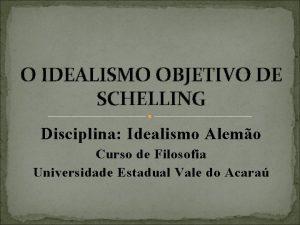 O IDEALISMO OBJETIVO DE SCHELLING Disciplina Idealismo Alemo