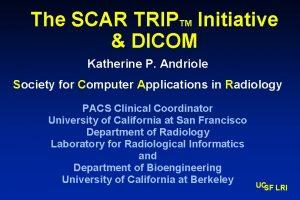 The SCAR TRIPTM Initiative DICOM Katherine P Andriole
