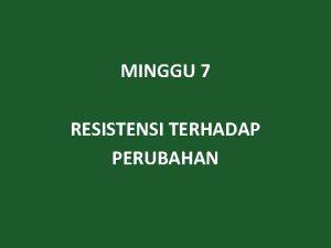 MINGGU 7 RESISTENSI TERHADAP PERUBAHAN REAKSI TERHADAP PERUBAHAN