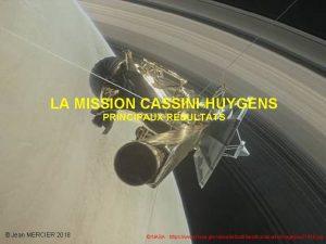 LA MISSION CASSINIHUYGENS PRINCIPAUX RESULTATS Jean MERCIER 2018