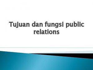 Tujuan dan fungsi public relations Tujuan adalah membentuk