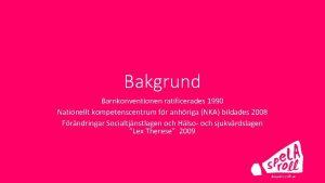 Bakgrund Barnkonventionen ratificerades 1990 Nationellt kompetenscentrum fr anhriga