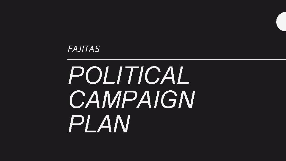 FAJITAS POLITICAL CAMPAIGN PLAN Contents Campaign Targets Campaign