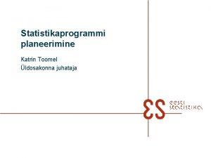 Statistikaprogrammi planeerimine Katrin Toomel ldosakonna juhataja n SA