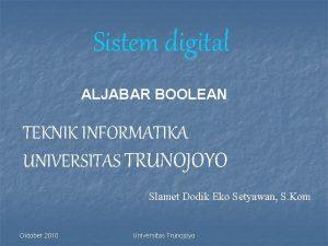 Sistem digital ALJABAR BOOLEAN TEKNIK INFORMATIKA UNIVERSITAS TRUNOJOYO