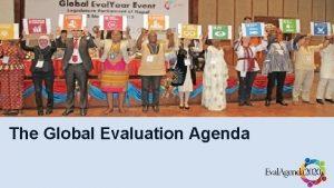 The Global Evaluation Agenda The Global Evaluation Agenda