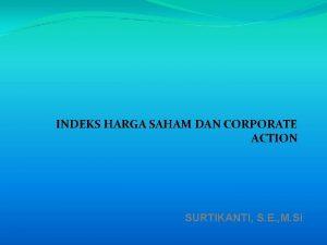 INDEKS HARGA SAHAM DAN CORPORATE ACTION SURTIKANTI S