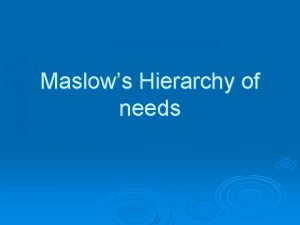 Maslows Hierarchy of needs Why do people NEED