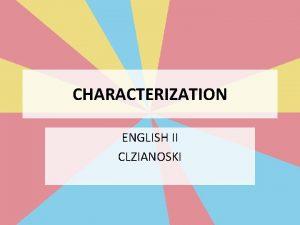 CHARACTERIZATION ENGLISH II CLZIANOSKI CHARACTERIZATION The process by