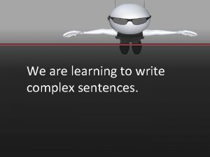 We are learning to write complex sentences Complex
