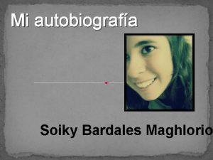 Mi autobiografa Soiky Bardales Maghlorio Nacimiento Mi nombre