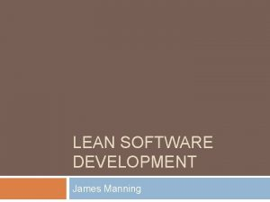 LEAN SOFTWARE DEVELOPMENT James Manning Outline Lean History