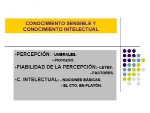 CONOCIMIENTO SENSIBLE Y CONOCIMIENTO INTELECTUAL PERCEPCIN UMBRALES PROCESO
