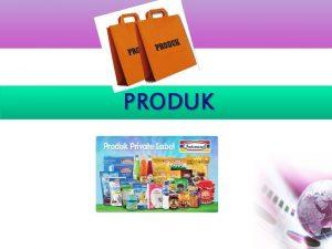 PRODUK PRODUK Produk titik pusat dari kegiatan pemasaran