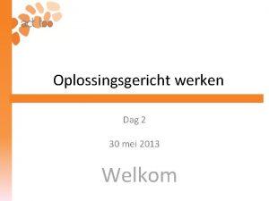 Oplossingsgericht werken Dag 2 30 mei 2013 Welkom