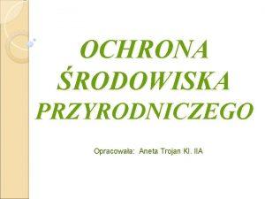 OCHRONA RODOWISKA PRZYRODNICZEGO Opracowaa Aneta Trojan Kl IIA