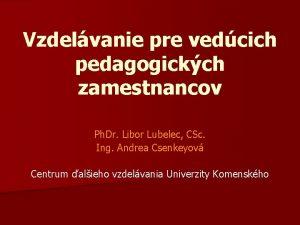 Vzdelvanie pre vedcich pedagogickch zamestnancov Ph Dr Libor