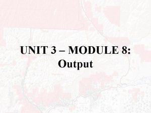 UNIT 3 MODULE 8 Output OUTPUT Most common