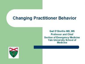 Changing Practitioner Behavior Gail DOnofrio MD MS Professor