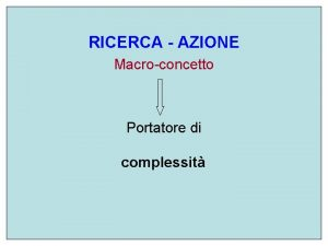 RICERCA AZIONE Macroconcetto Portatore di complessit Ricerca azione