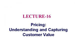 LECTURE16 Pricing Understanding and Capturing Customer Value Topic