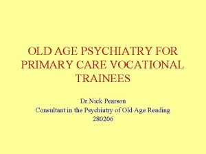 OLD AGE PSYCHIATRY FOR PRIMARY CARE VOCATIONAL TRAINEES