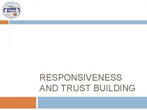 RESPONSIVENESS AND TRUST BUILDING Key question o What