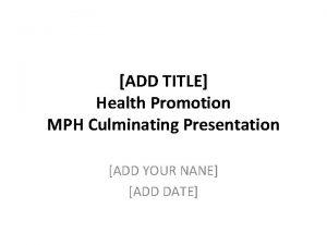 ADD TITLE Health Promotion MPH Culminating Presentation ADD