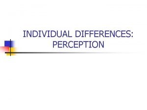INDIVIDUAL DIFFERENCES PERCEPTION THE ORGANIZATIONS ENVIRONMENT The Individual