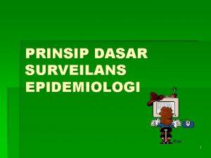PRINSIP DASAR SURVEILANS EPIDEMIOLOGI 1 Tujuan definisi dasar
