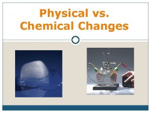 Physical vs Chemical Changes Comparing Changes Chemical Change