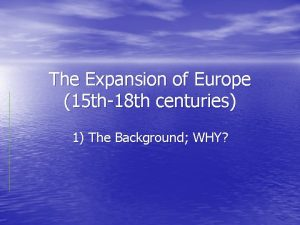 The Expansion of Europe 15 th18 th centuries