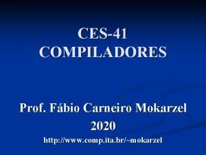 CES41 COMPILADORES Prof Fbio Carneiro Mokarzel 2020 http