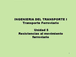 INGENIERIA DEL TRANSPORTE I Transporte Ferroviario Unidad 5